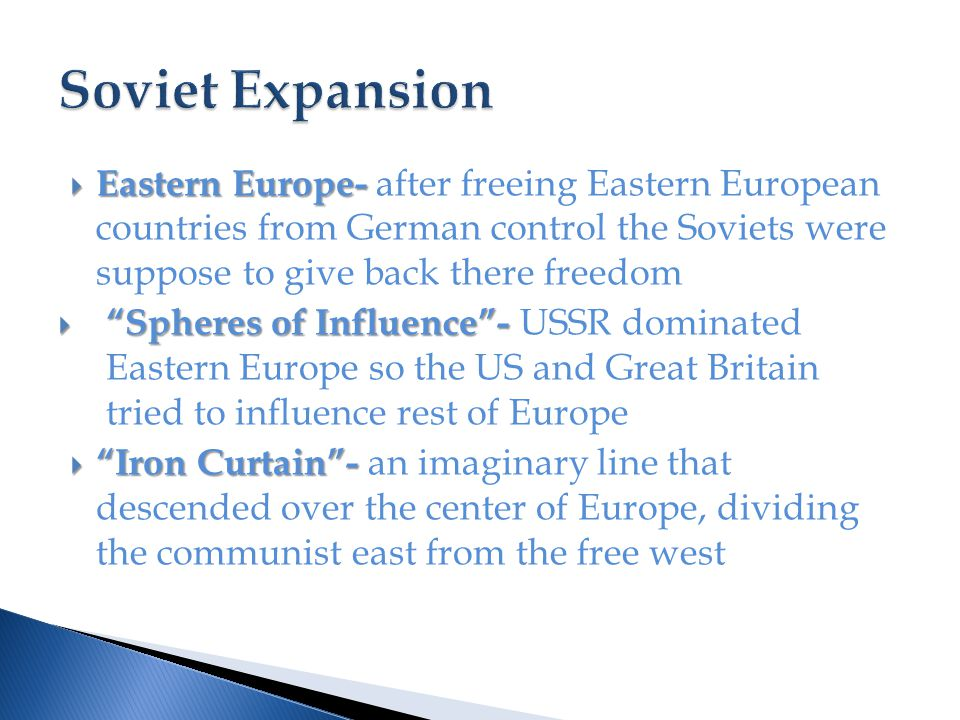  Eastern Europe-  Eastern Europe- after freeing Eastern European countries from German control the Soviets were suppose to give back there freedom  Spheres of Influence -  Spheres of Influence - USSR dominated Eastern Europe so the US and Great Britain tried to influence rest of Europe  Iron Curtain -  Iron Curtain - an imaginary line that descended over the center of Europe, dividing the communist east from the free west