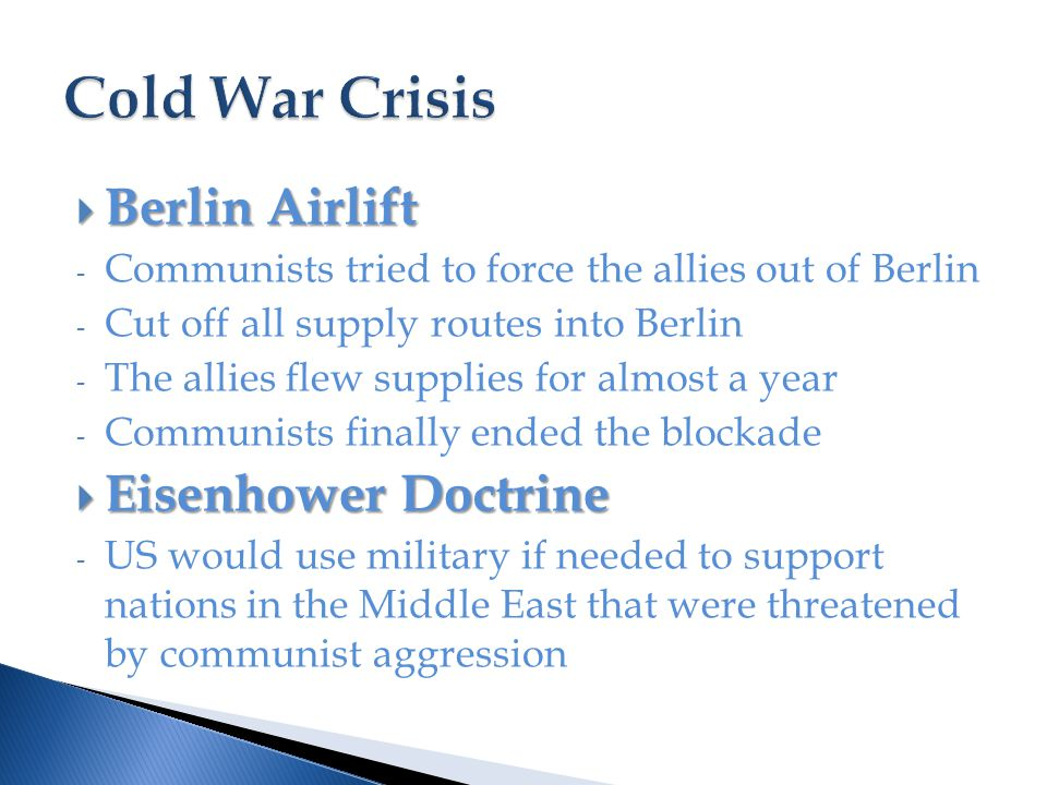  Berlin Airlift - Communists tried to force the allies out of Berlin - Cut off all supply routes into Berlin - The allies flew supplies for almost a year - Communists finally ended the blockade  Eisenhower Doctrine - US would use military if needed to support nations in the Middle East that were threatened by communist aggression