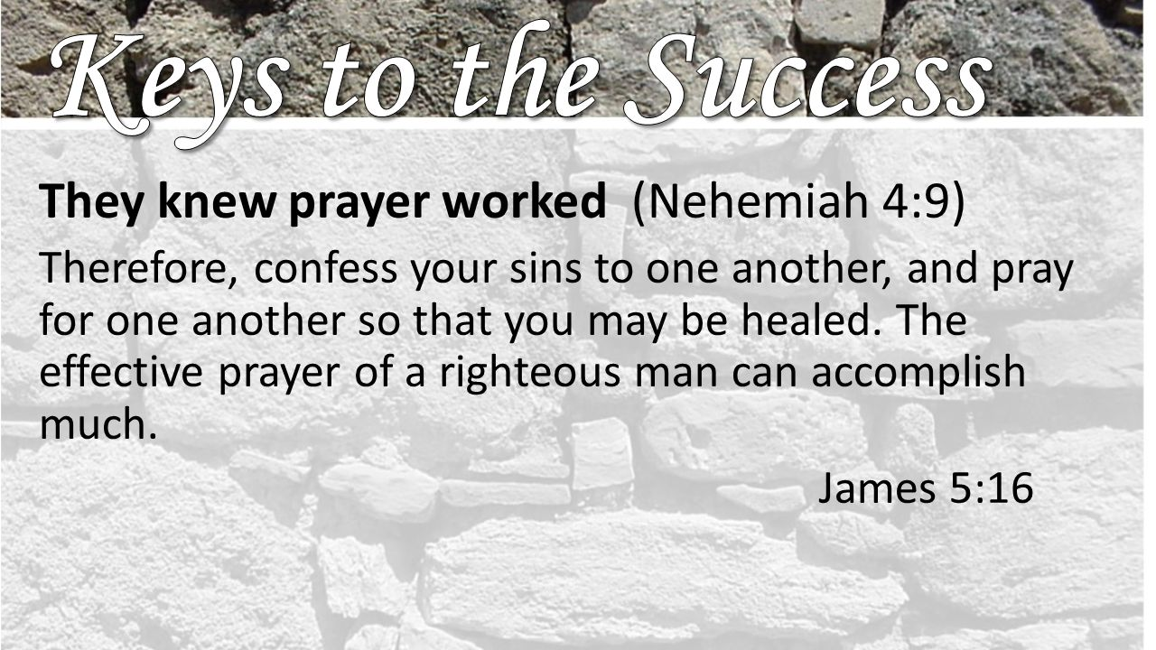 They knew prayer worked (Nehemiah 4:9) Therefore, confess your sins to one another, and pray for one another so that you may be healed.