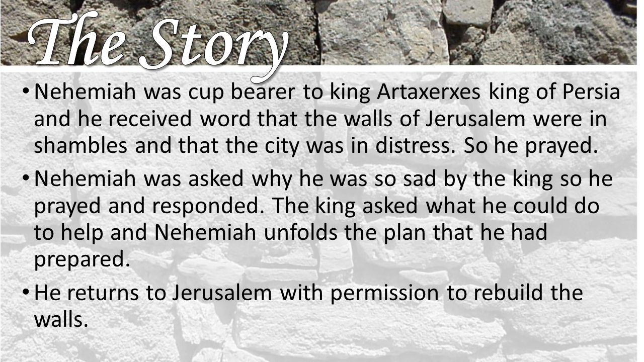 Nehemiah was cup bearer to king Artaxerxes king of Persia and he received word that the walls of Jerusalem were in shambles and that the city was in distress.