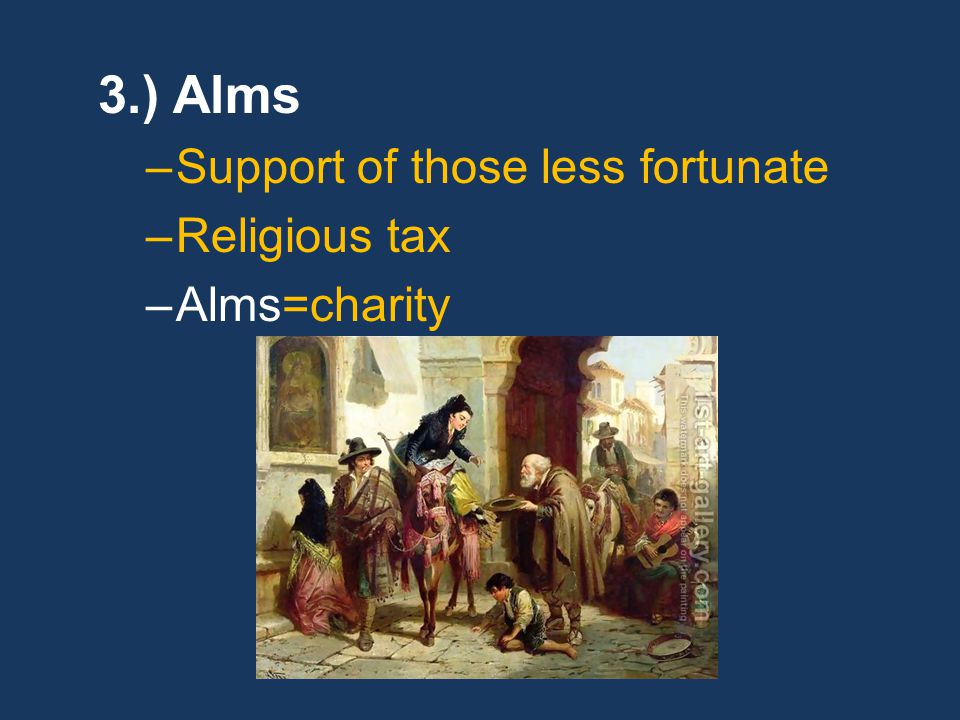 3.) Alms –Support of those less fortunate –Religious tax –Alms=charity
