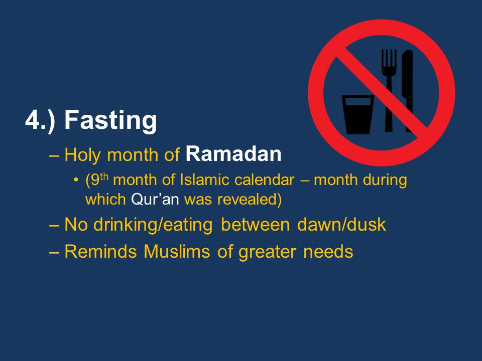 4.) Fasting –Holy month of Ramadan (9 th month of Islamic calendar – month during which Qur'an was revealed) –No drinking/eating between dawn/dusk –Reminds Muslims of greater needs
