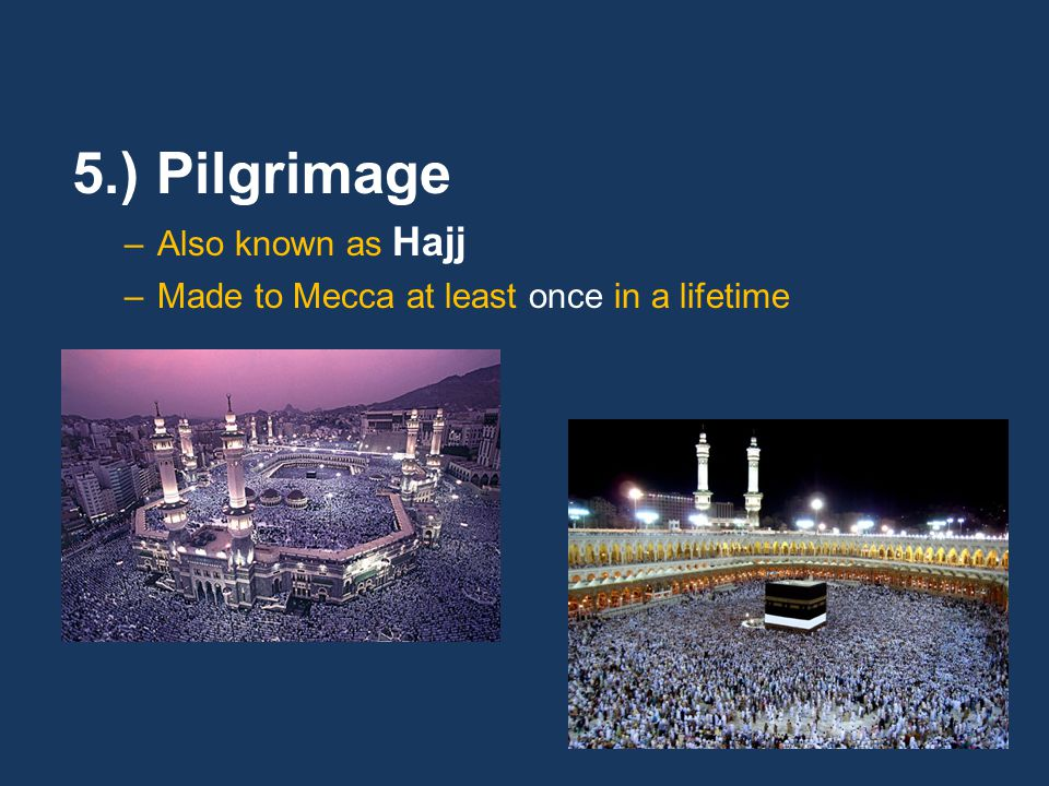 5.) Pilgrimage –Also known as Hajj –Made to Mecca at least once in a lifetime