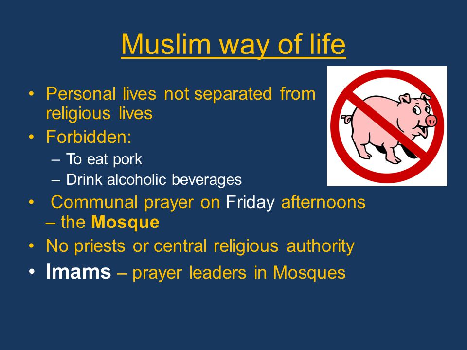 Muslim way of life Personal lives not separated from religious lives Forbidden: –To eat pork –Drink alcoholic beverages Communal prayer on Friday afternoons – the Mosque No priests or central religious authority Imams – prayer leaders in Mosques