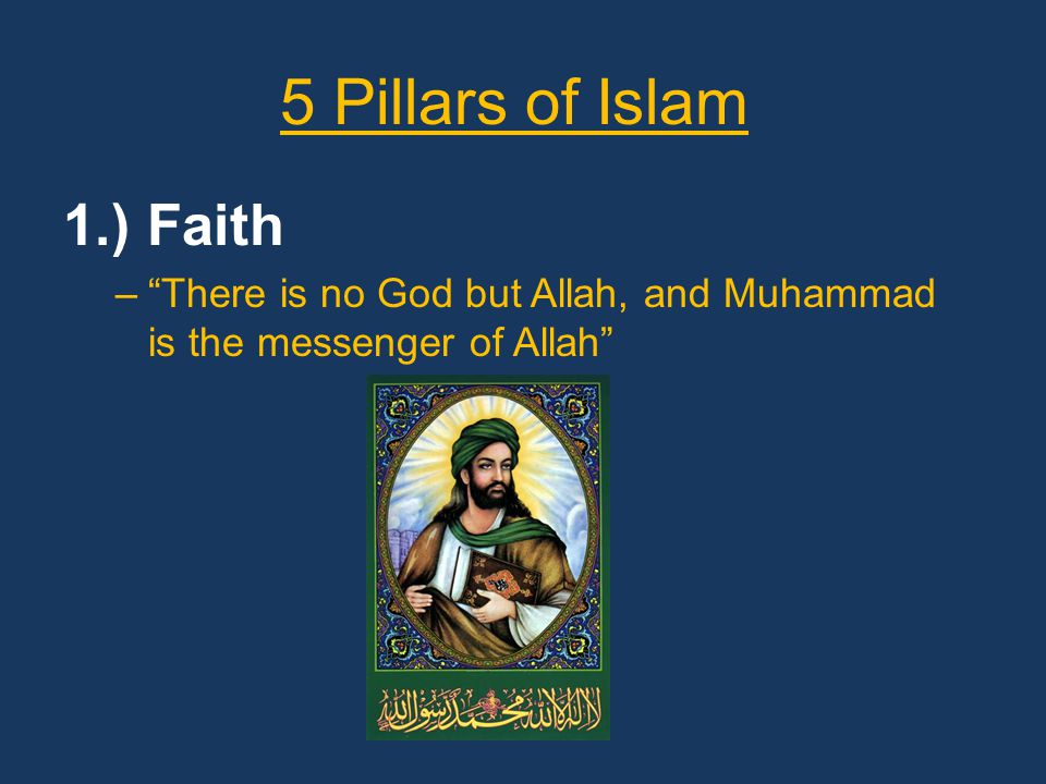 5 Pillars of Islam 1.) Faith – There is no God but Allah, and Muhammad is the messenger of Allah