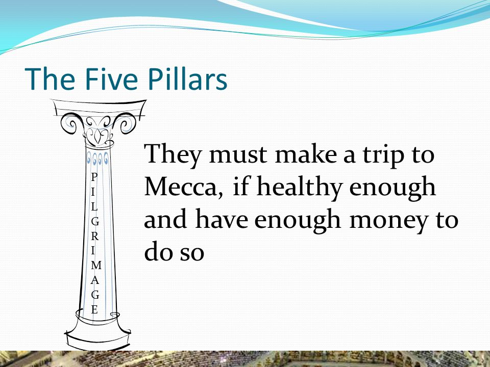 The Five Pillars They must make a trip to Mecca, if healthy enough and have enough money to do so PILGRIMAGEPILGRIMAGE