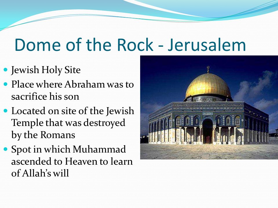 Dome of the Rock - Jerusalem Jewish Holy Site Place where Abraham was to sacrifice his son Located on site of the Jewish Temple that was destroyed by the Romans Spot in which Muhammad ascended to Heaven to learn of Allah's will