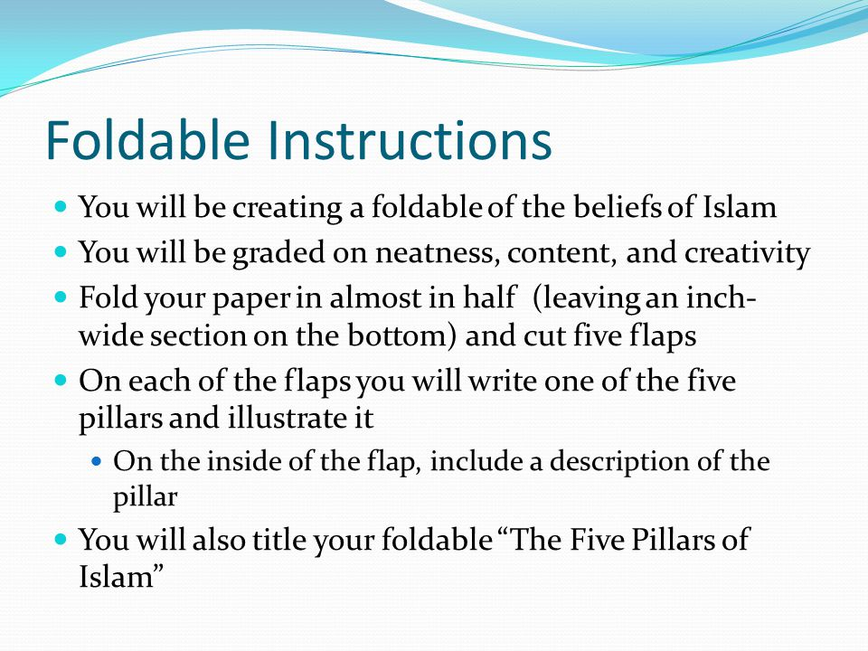 Foldable Instructions You will be creating a foldable of the beliefs of Islam You will be graded on neatness, content, and creativity Fold your paper in almost in half (leaving an inch- wide section on the bottom) and cut five flaps On each of the flaps you will write one of the five pillars and illustrate it On the inside of the flap, include a description of the pillar You will also title your foldable The Five Pillars of Islam