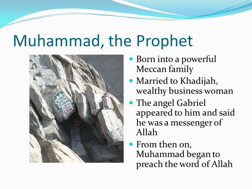 Muhammad, the Prophet Born into a powerful Meccan family Married to Khadijah, wealthy business woman The angel Gabriel appeared to him and said he was a messenger of Allah From then on, Muhammad began to preach the word of Allah