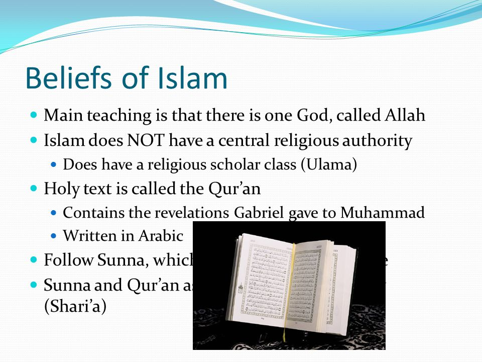 Beliefs of Islam Main teaching is that there is one God, called Allah Islam does NOT have a central religious authority Does have a religious scholar class (Ulama) Holy text is called the Qur'an Contains the revelations Gabriel gave to Muhammad Written in Arabic Follow Sunna, which is Muhammad's example Sunna and Qur'an assembled into body of law (Shari'a)