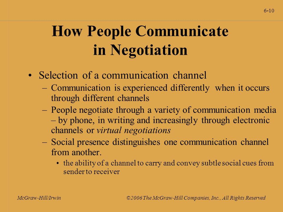 6-10 McGraw-Hill/Irwin ©2006 The McGraw-Hill Companies, Inc., All Rights Reserved How People Communicate in Negotiation Selection of a communication channel –Communication is experienced differently when it occurs through different channels –People negotiate through a variety of communication media – by phone, in writing and increasingly through electronic channels or virtual negotiations –Social presence distinguishes one communication channel from another.