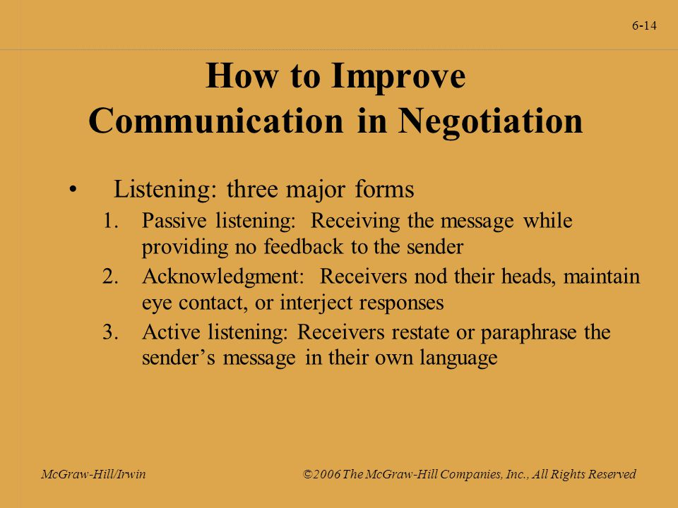 6-14 McGraw-Hill/Irwin ©2006 The McGraw-Hill Companies, Inc., All Rights Reserved How to Improve Communication in Negotiation Listening: three major forms 1.Passive listening: Receiving the message while providing no feedback to the sender 2.Acknowledgment: Receivers nod their heads, maintain eye contact, or interject responses 3.Active listening: Receivers restate or paraphrase the sender's message in their own language