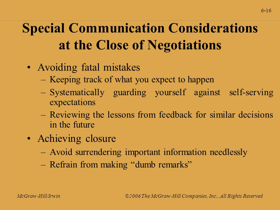 6-16 McGraw-Hill/Irwin ©2006 The McGraw-Hill Companies, Inc., All Rights Reserved Special Communication Considerations at the Close of Negotiations Avoiding fatal mistakes –Keeping track of what you expect to happen –Systematically guarding yourself against self-serving expectations –Reviewing the lessons from feedback for similar decisions in the future Achieving closure –Avoid surrendering important information needlessly –Refrain from making dumb remarks