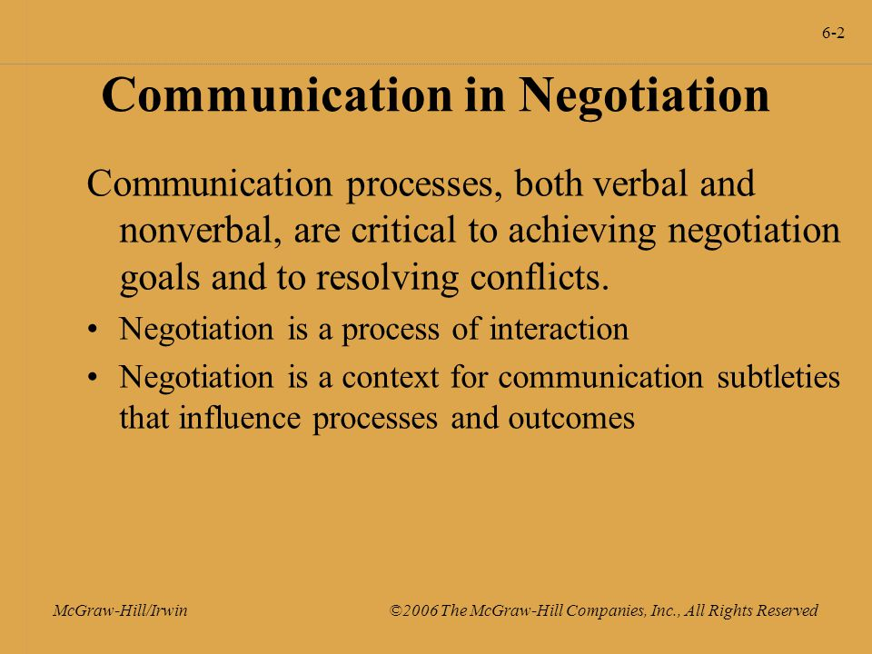 6-2 McGraw-Hill/Irwin ©2006 The McGraw-Hill Companies, Inc., All Rights Reserved Communication in Negotiation Communication processes, both verbal and nonverbal, are critical to achieving negotiation goals and to resolving conflicts.
