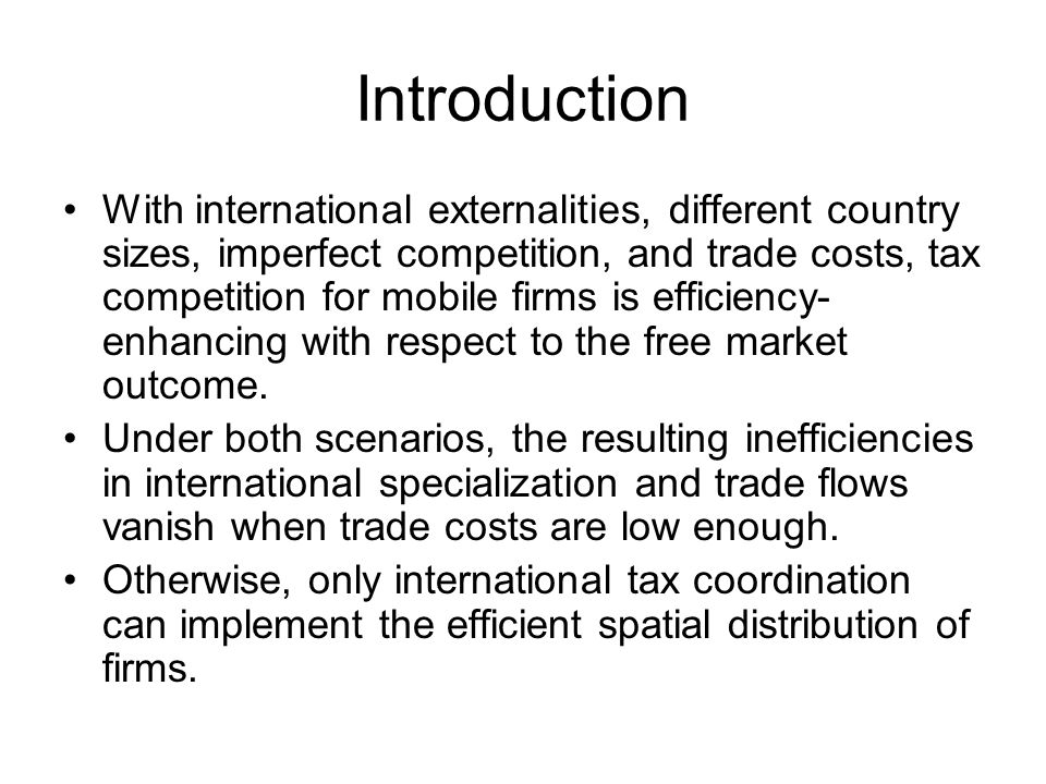 Introduction With international externalities, different country sizes, imperfect competition, and trade costs, tax competition for mobile firms is efficiency- enhancing with respect to the free market outcome.
