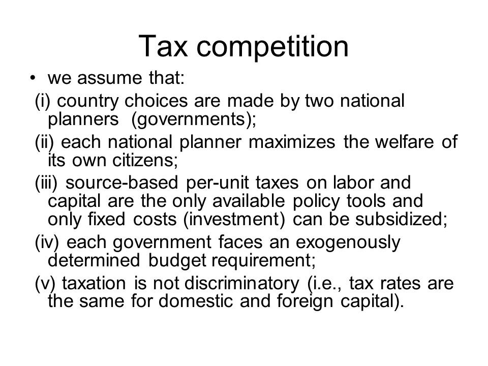Tax competition we assume that: (i) country choices are made by two national planners (governments); (ii) each national planner maximizes the welfare of its own citizens; (iii) source-based per-unit taxes on labor and capital are the only available policy tools and only fixed costs (investment) can be subsidized; (iv) each government faces an exogenously determined budget requirement; (v) taxation is not discriminatory (i.e., tax rates are the same for domestic and foreign capital).