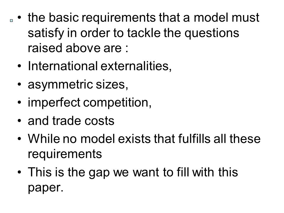 the basic requirements that a model must satisfy in order to tackle the questions raised above are : International externalities, asymmetric sizes, imperfect competition, and trade costs While no model exists that fulfills all these requirements This is the gap we want to fill with this paper.