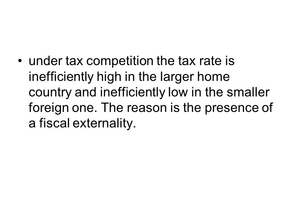 under tax competition the tax rate is inefficiently high in the larger home country and inefficiently low in the smaller foreign one.
