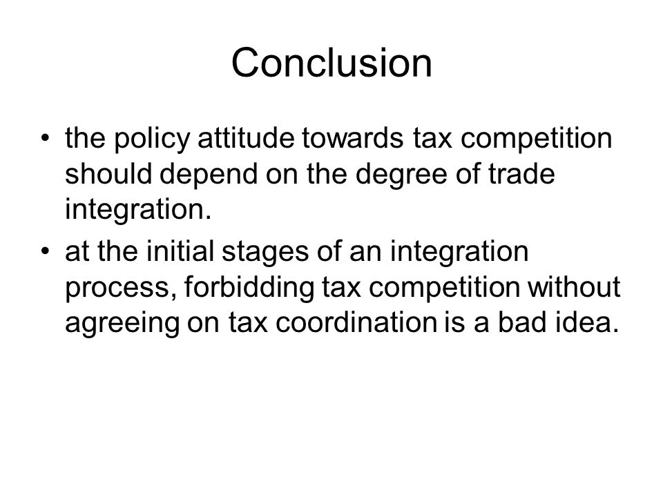 Conclusion the policy attitude towards tax competition should depend on the degree of trade integration.