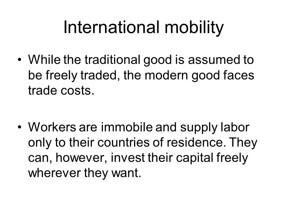 International mobility While the traditional good is assumed to be freely traded, the modern good faces trade costs.