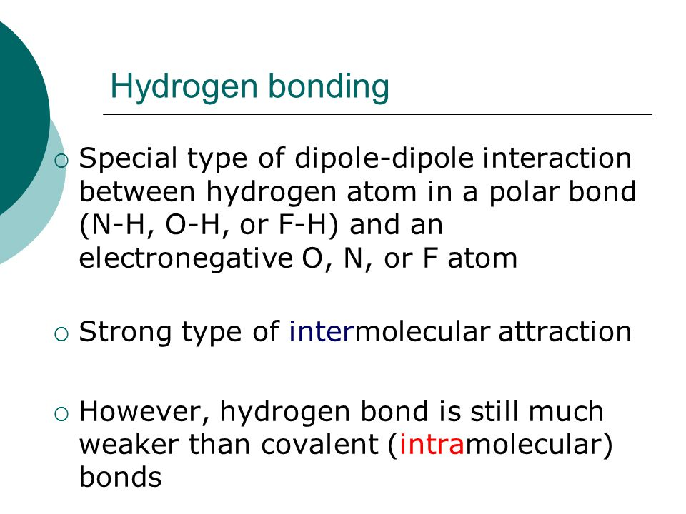 Hydrogen bonding  Special type of dipole-dipole interaction between hydrogen atom in a polar bond (N-H, O-H, or F-H) and an electronegative O, N, or F atom  Strong type of intermolecular attraction  However, hydrogen bond is still much weaker than covalent (intramolecular) bonds