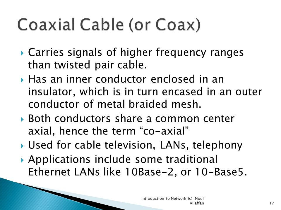  Carries signals of higher frequency ranges than twisted pair cable.