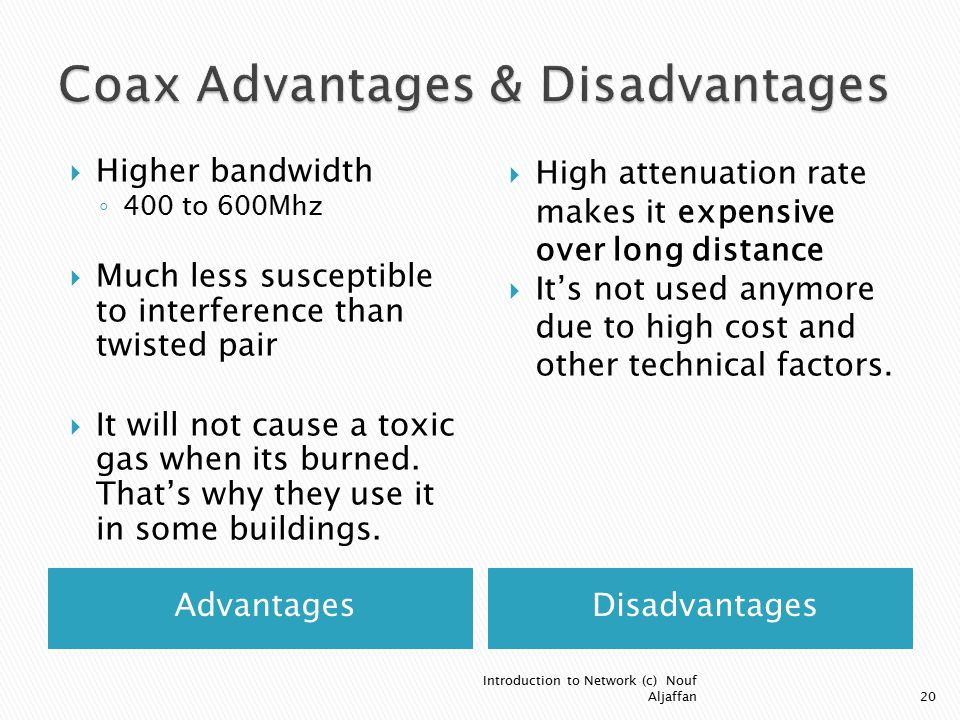 AdvantagesDisadvantages  Higher bandwidth ◦ 400 to 600Mhz  Much less susceptible to interference than twisted pair  It will not cause a toxic gas when its burned.