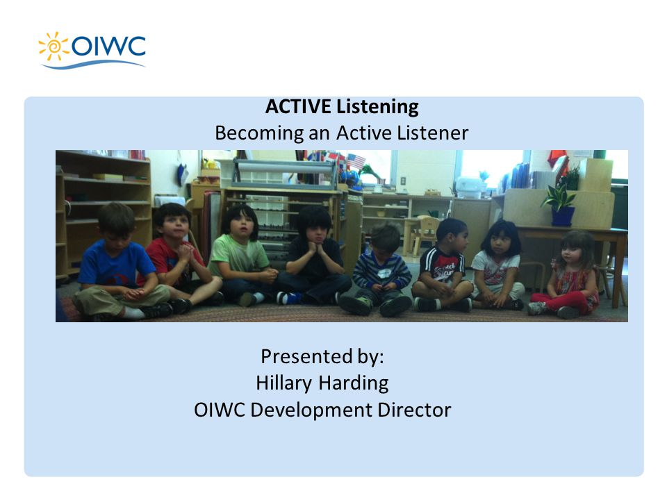 ACTIVE Listening Becoming an Active Listener Presented by: Hillary Harding OIWC Development Director