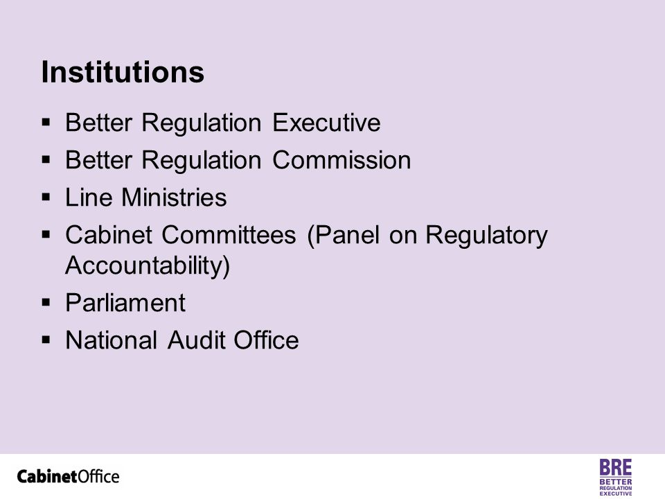 Institutions  Better Regulation Executive  Better Regulation Commission  Line Ministries  Cabinet Committees (Panel on Regulatory Accountability)  Parliament  National Audit Office