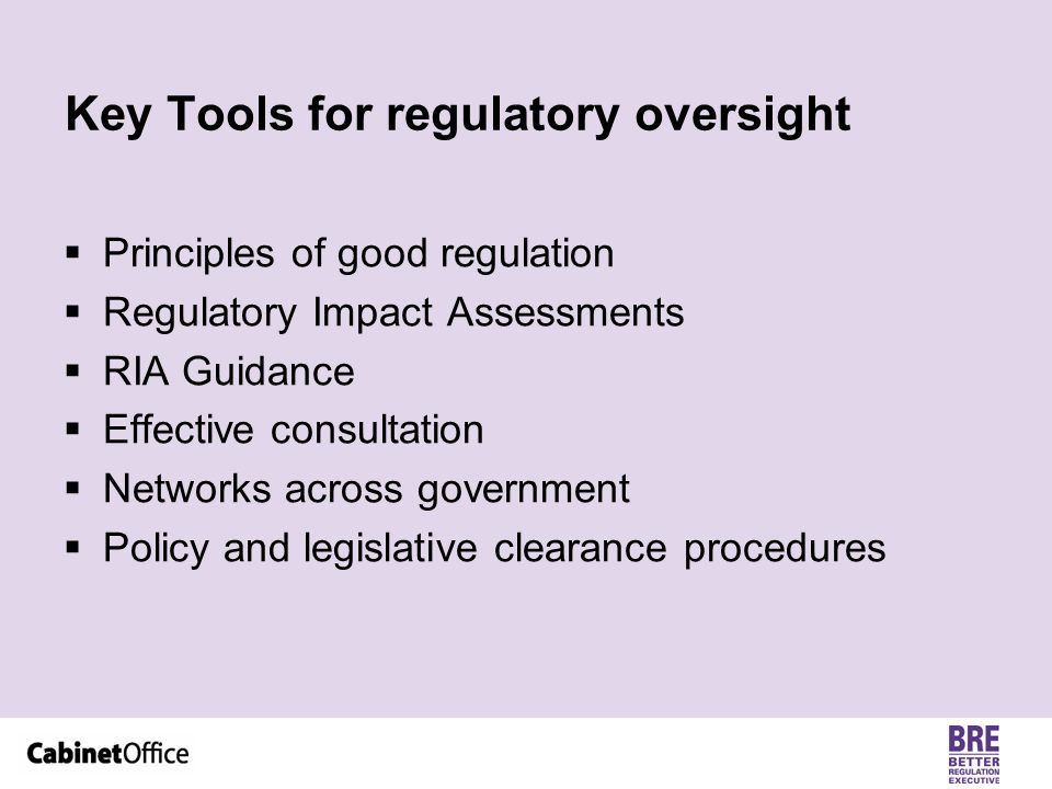 Key Tools for regulatory oversight  Principles of good regulation  Regulatory Impact Assessments  RIA Guidance  Effective consultation  Networks across government  Policy and legislative clearance procedures