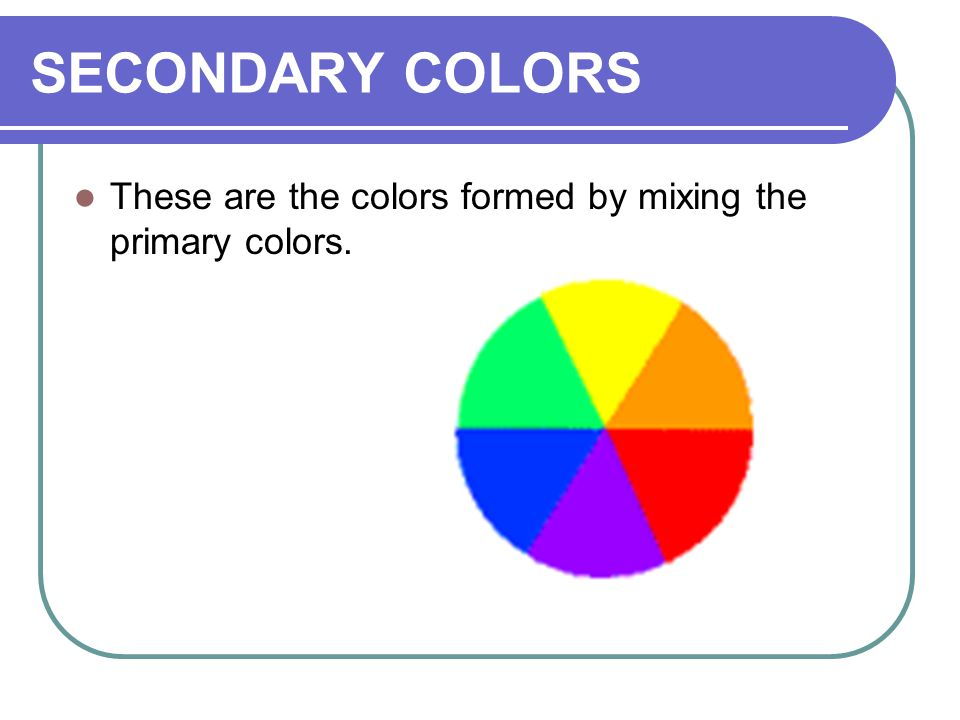 5 SECONDARY COLORS These Are The Colors Formed By Mixing Primary