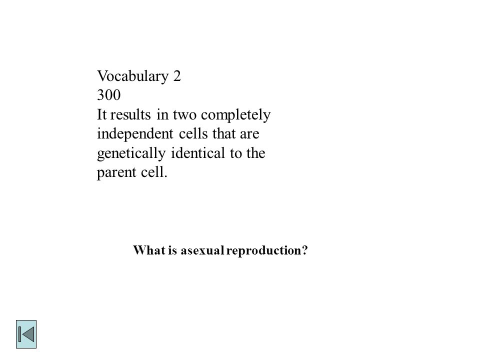 Vocabulary It results in two completely independent cells that are genetically identical to the parent cell.