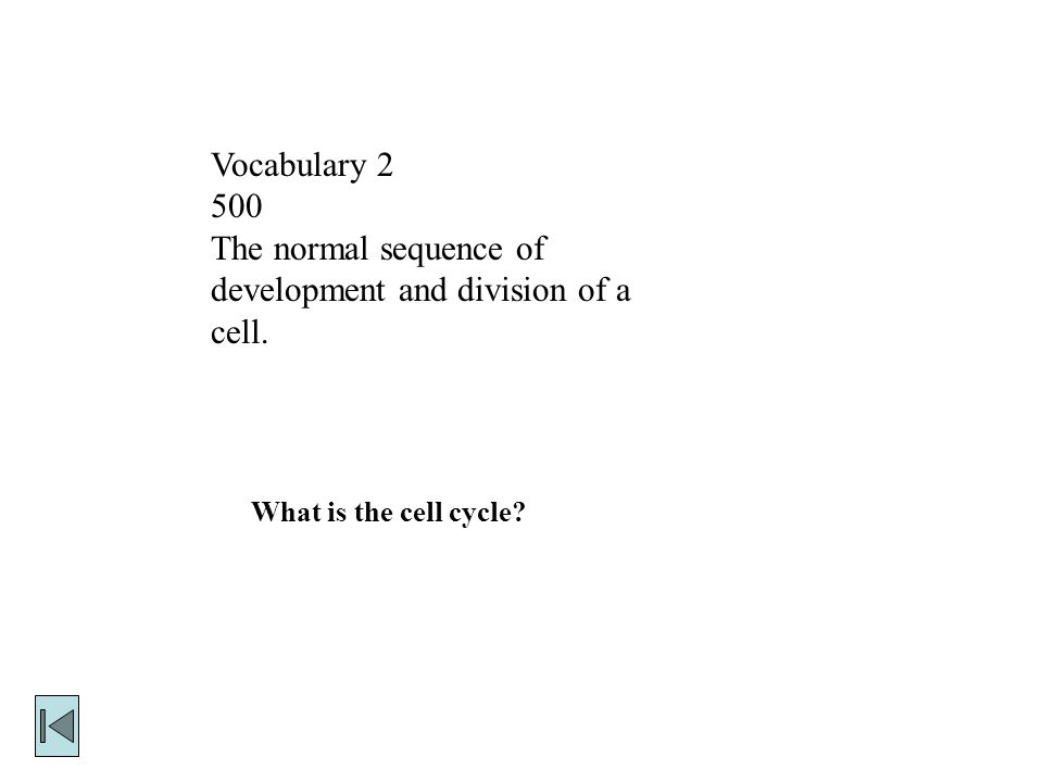 Vocabulary The normal sequence of development and division of a cell. What is the cell cycle
