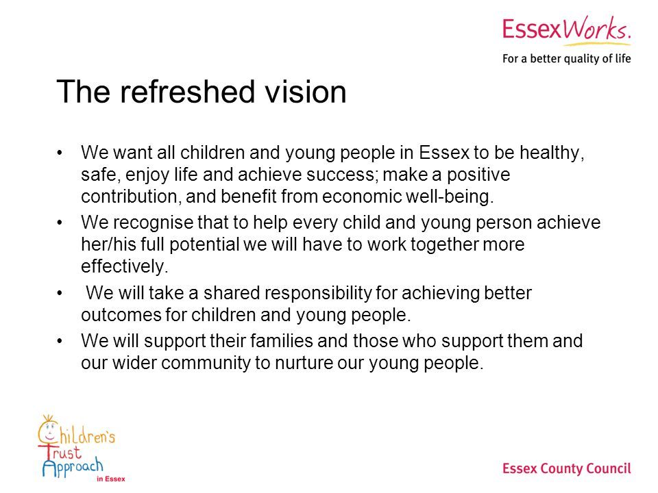 The refreshed vision We want all children and young people in Essex to be healthy, safe, enjoy life and achieve success; make a positive contribution, and benefit from economic well-being.