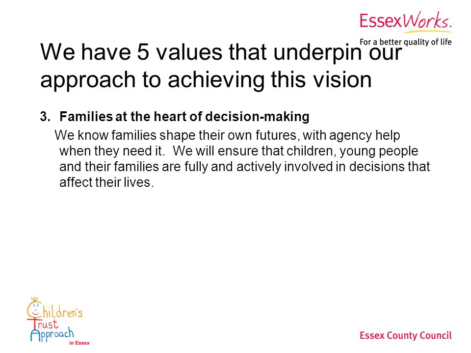 We have 5 values that underpin our approach to achieving this vision 3.Families at the heart of decision-making We know families shape their own futures, with agency help when they need it.