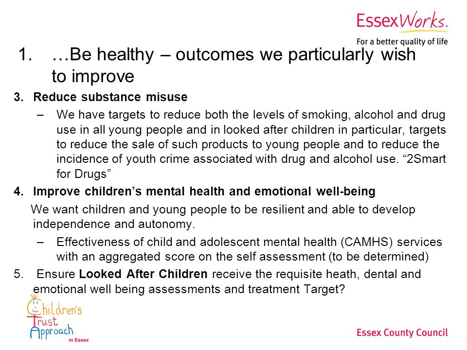1.…Be healthy – outcomes we particularly wish to improve 3.Reduce substance misuse –We have targets to reduce both the levels of smoking, alcohol and drug use in all young people and in looked after children in particular, targets to reduce the sale of such products to young people and to reduce the incidence of youth crime associated with drug and alcohol use.