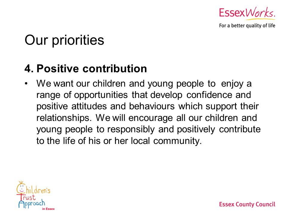 Our priorities 4.Positive contribution We want our children and young people to enjoy a range of opportunities that develop confidence and positive attitudes and behaviours which support their relationships.