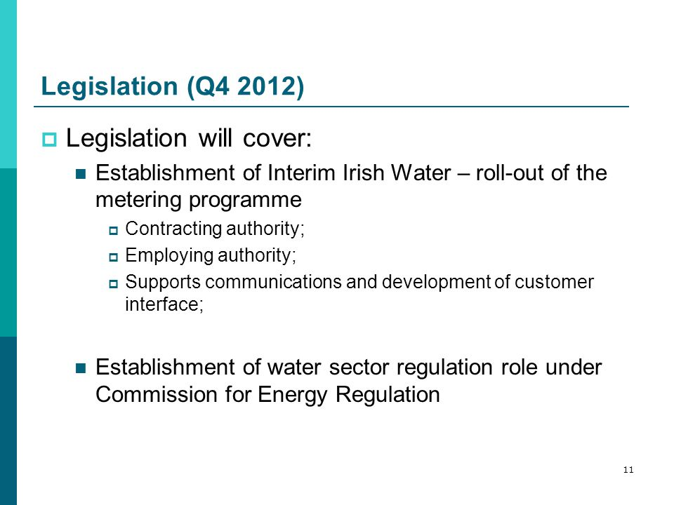 Legislation (Q4 2012)  Legislation will cover: Establishment of Interim Irish Water – roll-out of the metering programme  Contracting authority;  Employing authority;  Supports communications and development of customer interface; Establishment of water sector regulation role under Commission for Energy Regulation 11