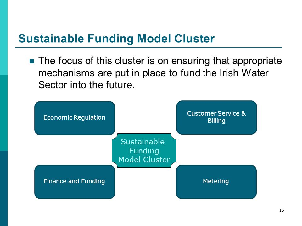 Sustainable Funding Model Cluster The focus of this cluster is on ensuring that appropriate mechanisms are put in place to fund the Irish Water Sector into the future.