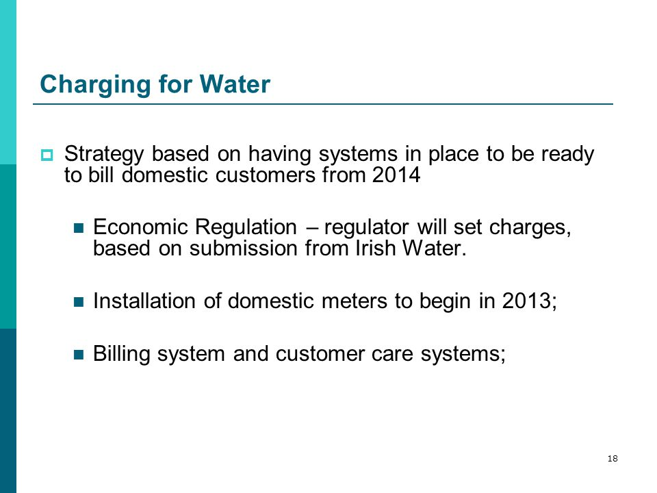 Charging for Water  Strategy based on having systems in place to be ready to bill domestic customers from 2014 Economic Regulation – regulator will set charges, based on submission from Irish Water.