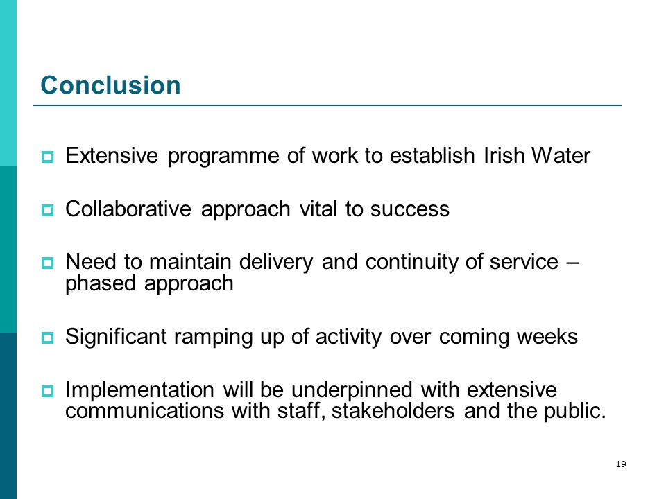 Conclusion  Extensive programme of work to establish Irish Water  Collaborative approach vital to success  Need to maintain delivery and continuity of service – phased approach  Significant ramping up of activity over coming weeks  Implementation will be underpinned with extensive communications with staff, stakeholders and the public.