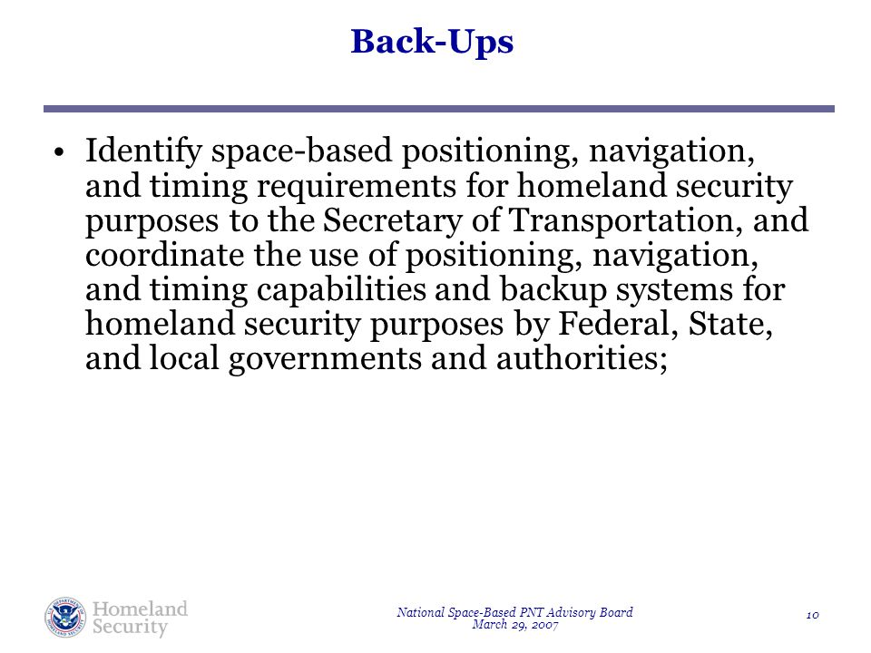 National Space-Based PNT Advisory Board March 29, 2007 10 Back-Ups Identify space-based positioning, navigation, and timing requirements for homeland security purposes to the Secretary of Transportation, and coordinate the use of positioning, navigation, and timing capabilities and backup systems for homeland security purposes by Federal, State, and local governments and authorities;
