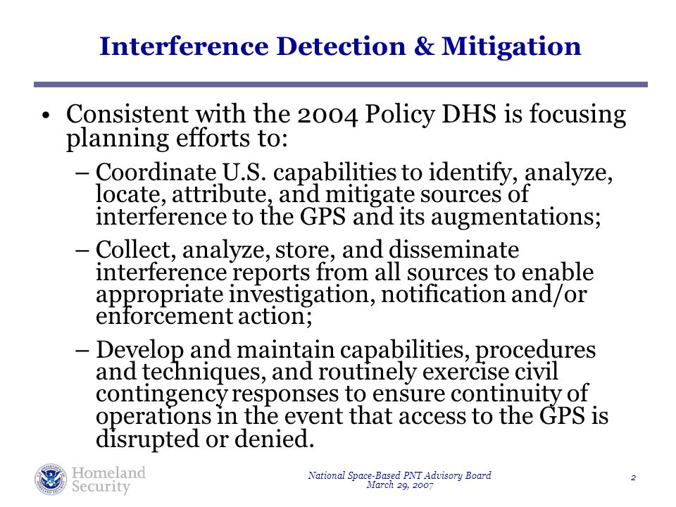 National Space-Based PNT Advisory Board March 29, 2007 2 Interference Detection & Mitigation Consistent with the 2004 Policy DHS is focusing planning efforts to: –Coordinate U.S.