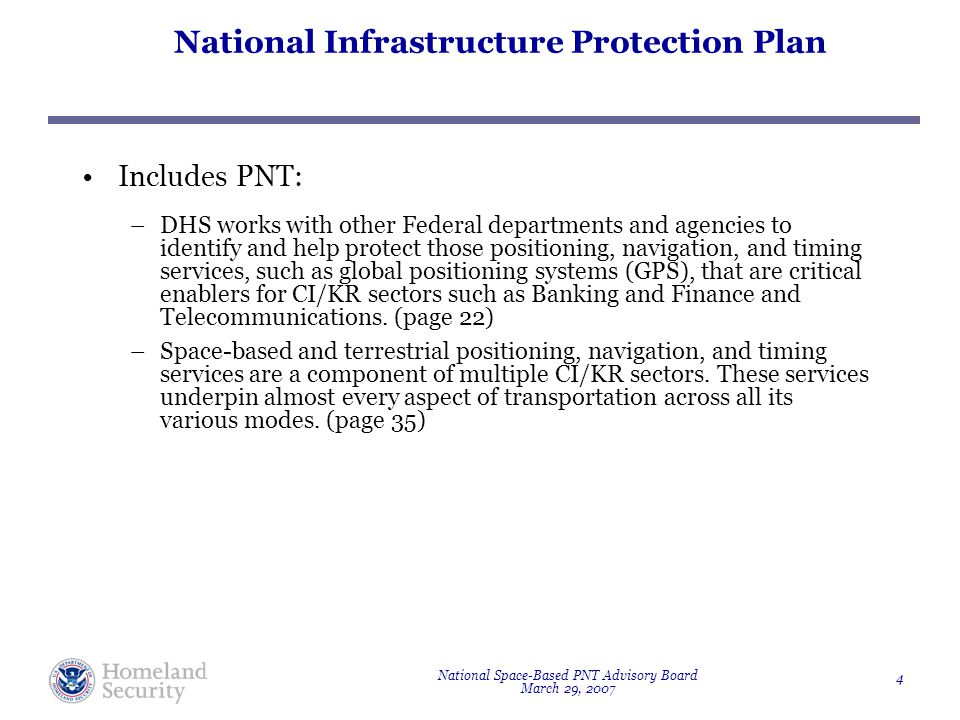National Space-Based PNT Advisory Board March 29, 2007 4 National Infrastructure Protection Plan Includes PNT: –DHS works with other Federal departments and agencies to identify and help protect those positioning, navigation, and timing services, such as global positioning systems (GPS), that are critical enablers for CI/KR sectors such as Banking and Finance and Telecommunications.