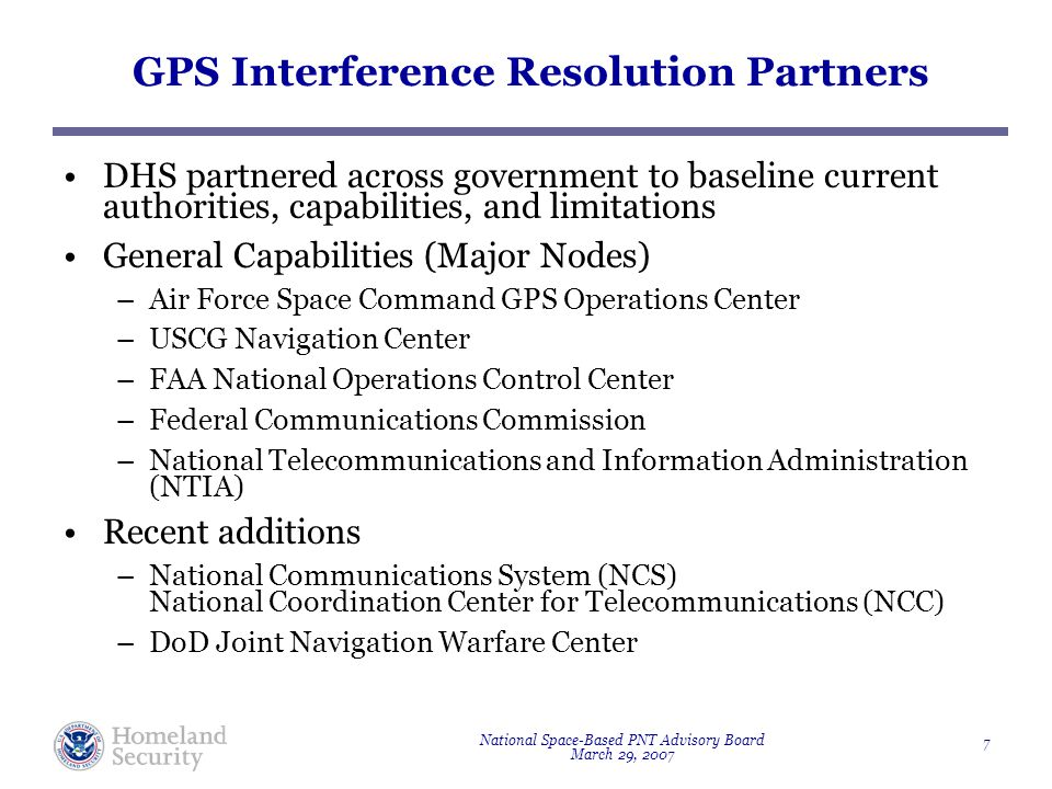 National Space-Based PNT Advisory Board March 29, 2007 7 GPS Interference Resolution Partners DHS partnered across government to baseline current authorities, capabilities, and limitations General Capabilities (Major Nodes) –Air Force Space Command GPS Operations Center –USCG Navigation Center –FAA National Operations Control Center –Federal Communications Commission –National Telecommunications and Information Administration (NTIA) Recent additions –National Communications System (NCS) National Coordination Center for Telecommunications (NCC) –DoD Joint Navigation Warfare Center