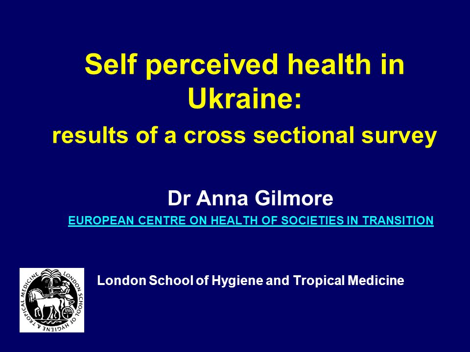 Self perceived health in Ukraine: results of a cross sectional survey Dr Anna Gilmore EUROPEAN CENTRE ON HEALTH OF SOCIETIES IN TRANSITION London School of Hygiene and Tropical Medicine