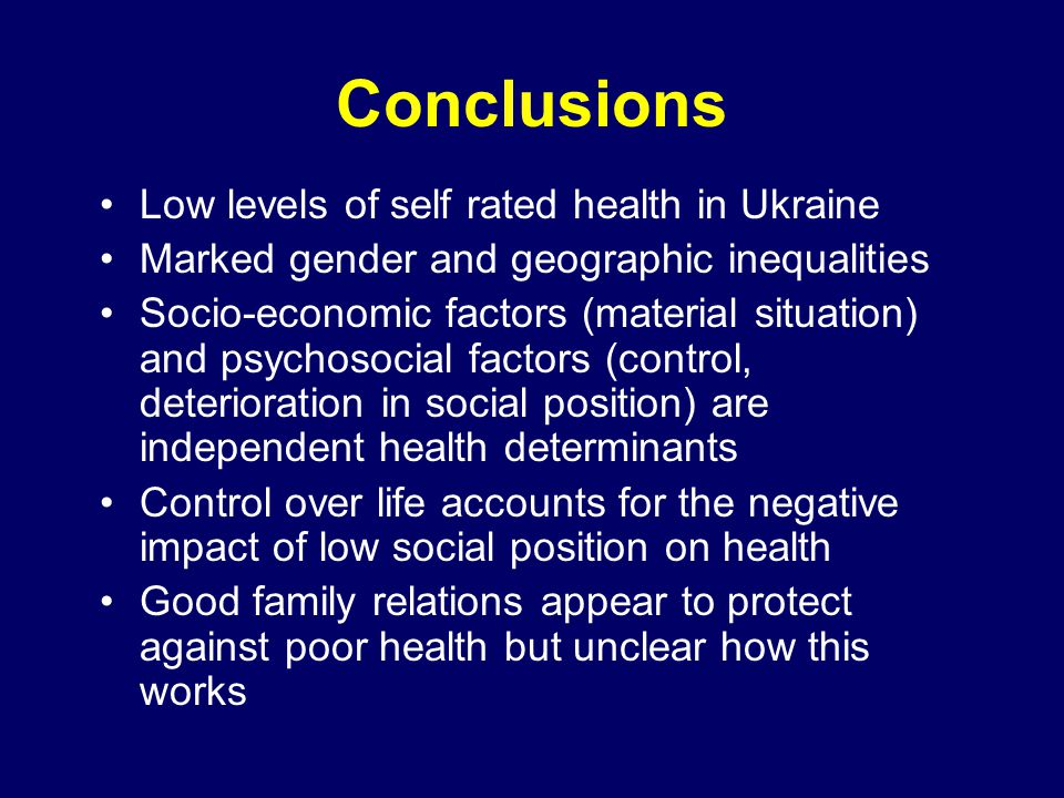 Conclusions Low levels of self rated health in Ukraine Marked gender and geographic inequalities Socio-economic factors (material situation) and psychosocial factors (control, deterioration in social position) are independent health determinants Control over life accounts for the negative impact of low social position on health Good family relations appear to protect against poor health but unclear how this works