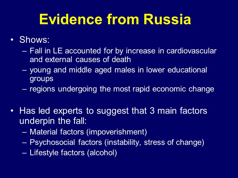 Evidence from Russia Shows: –Fall in LE accounted for by increase in cardiovascular and external causes of death –young and middle aged males in lower educational groups –regions undergoing the most rapid economic change Has led experts to suggest that 3 main factors underpin the fall: –Material factors (impoverishment) –Psychosocial factors (instability, stress of change) –Lifestyle factors (alcohol)