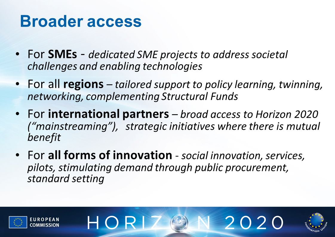 Broader access For SMEs - dedicated SME projects to address societal challenges and enabling technologies For all regions – tailored support to policy learning, twinning, networking, complementing Structural Funds For international partners – broad access to Horizon 2020 ( mainstreaming ), strategic initiatives where there is mutual benefit For all forms of innovation - social innovation, services, pilots, stimulating demand through public procurement, standard setting