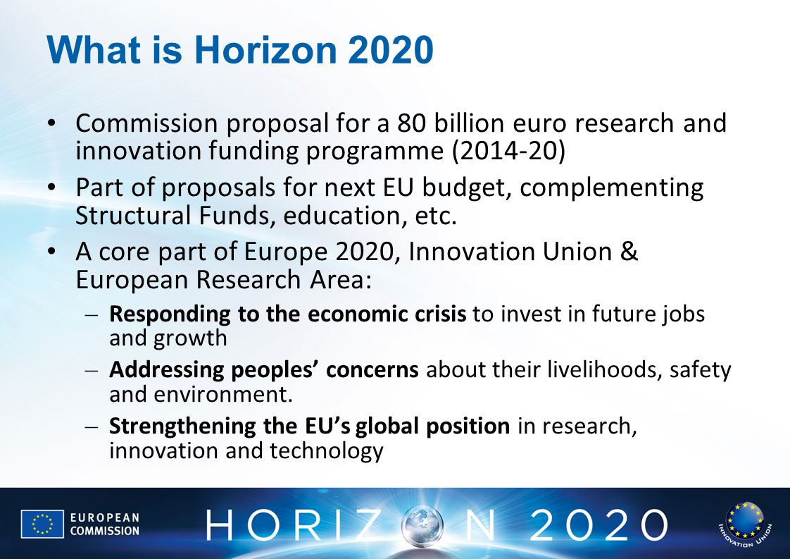 What is Horizon 2020 Commission proposal for a 80 billion euro research and innovation funding programme ( ) Part of proposals for next EU budget, complementing Structural Funds, education, etc.